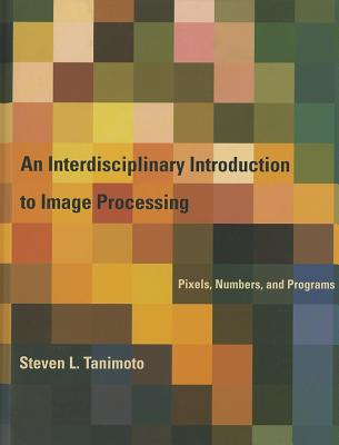 An Interdisciplinary Introduction to Image Processing By Tanimoto, Steven L.